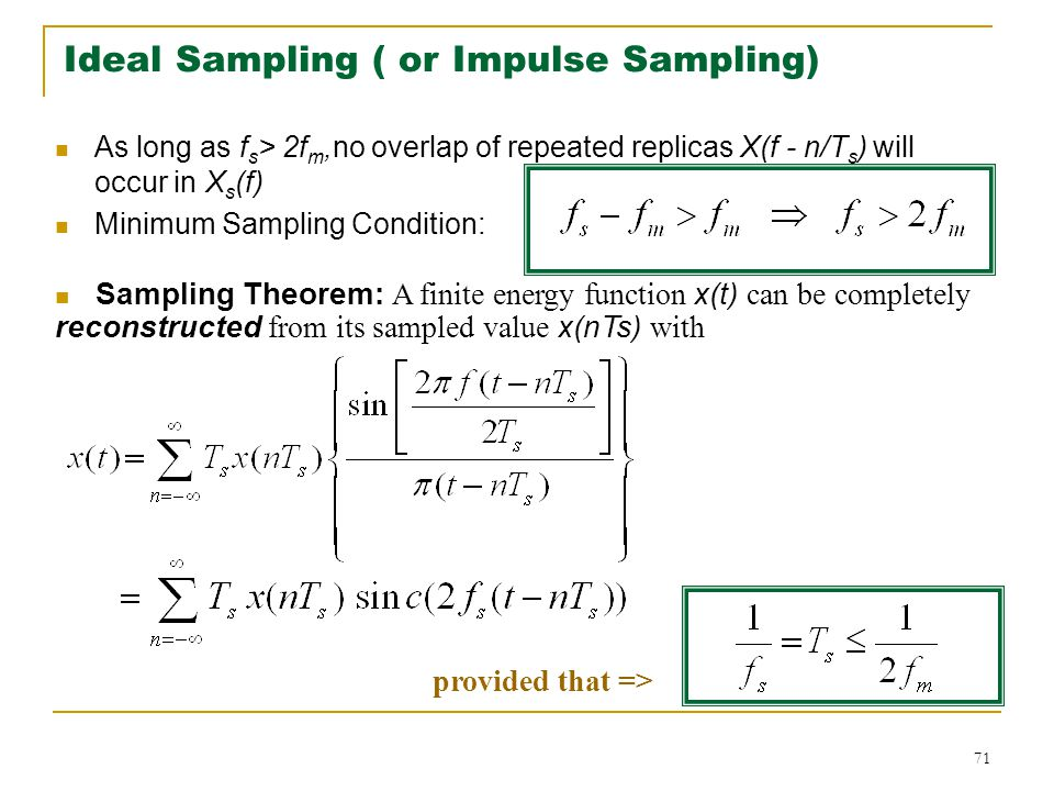 71 Ideal Sampling ( or Impulse Sampling) As long as f s > 2f m,no overlap of repeated replicas X(f - n/T s ) will occur in X s (f) Minimum Sampling Condition: Sampling Theorem: A finite energy function x(t) can be completely reconstructed from its sampled value x(nTs) with provided that =>