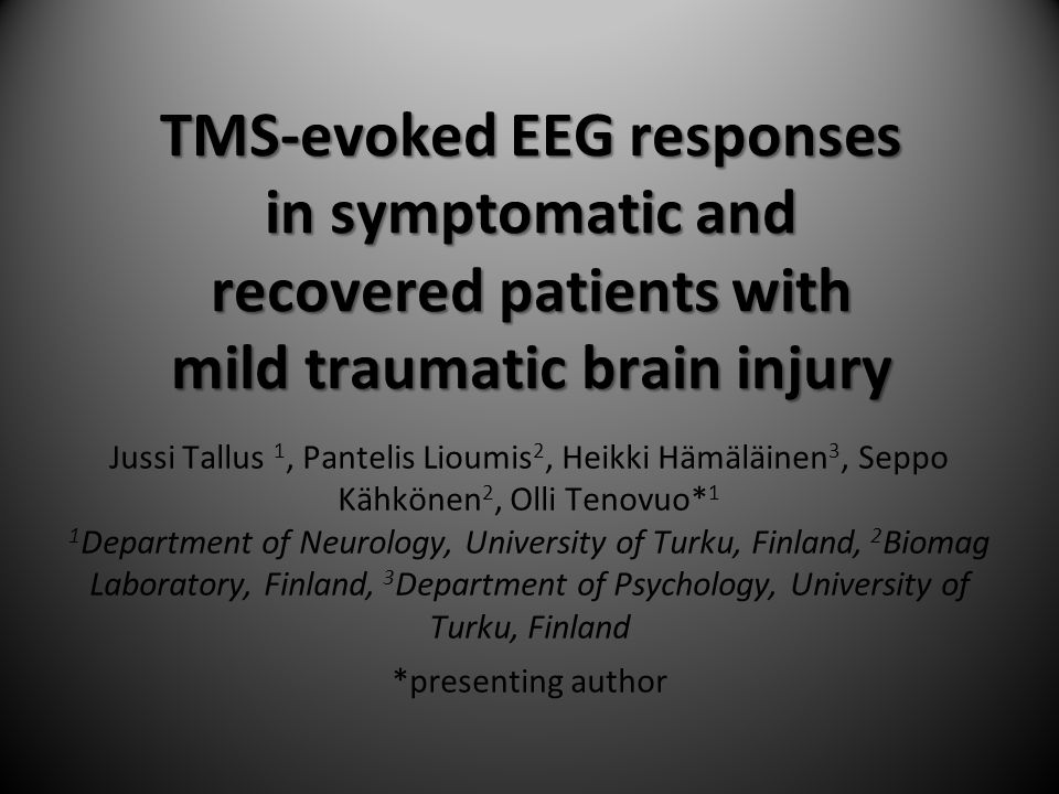 TMS-evoked EEG responses in symptomatic and recovered patients with mild traumatic brain injury Jussi Tallus 1, Pantelis Lioumis 2, Heikki Hämäläinen 3, Seppo Kähkönen 2, Olli Tenovuo* 1 1 Department of Neurology, University of Turku, Finland, 2 Biomag Laboratory, Finland, 3 Department of Psychology, University of Turku, Finland *presenting author