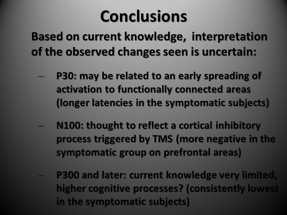 Conclusions Based on current knowledge, interpretation of the observed changes seen is uncertain: – P30: may be related to an early spreading of activation to functionally connected areas (longer latencies in the symptomatic subjects) – N100: thought to reflect a cortical inhibitory process triggered by TMS (more negative in the symptomatic group on prefrontal areas) – P300 and later: current knowledge very limited, higher cognitive processes.