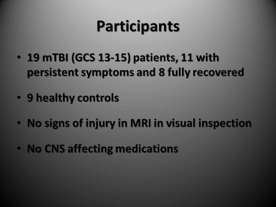 Participants 19 mTBI (GCS 13-15) patients, 11 with persistent symptoms and 8 fully recovered 19 mTBI (GCS 13-15) patients, 11 with persistent symptoms and 8 fully recovered 9 healthy controls 9 healthy controls No signs of injury in MRI in visual inspection No signs of injury in MRI in visual inspection No CNS affecting medications No CNS affecting medications