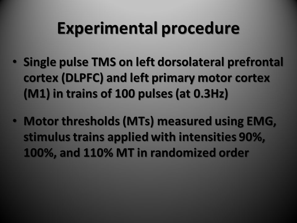 Experimental procedure Single pulse TMS on left dorsolateral prefrontal cortex (DLPFC) and left primary motor cortex (M1) in trains of 100 pulses (at 0.3Hz) Single pulse TMS on left dorsolateral prefrontal cortex (DLPFC) and left primary motor cortex (M1) in trains of 100 pulses (at 0.3Hz) Motor thresholds (MTs) measured using EMG, stimulus trains applied with intensities 90%, 100%, and 110% MT in randomized order Motor thresholds (MTs) measured using EMG, stimulus trains applied with intensities 90%, 100%, and 110% MT in randomized order