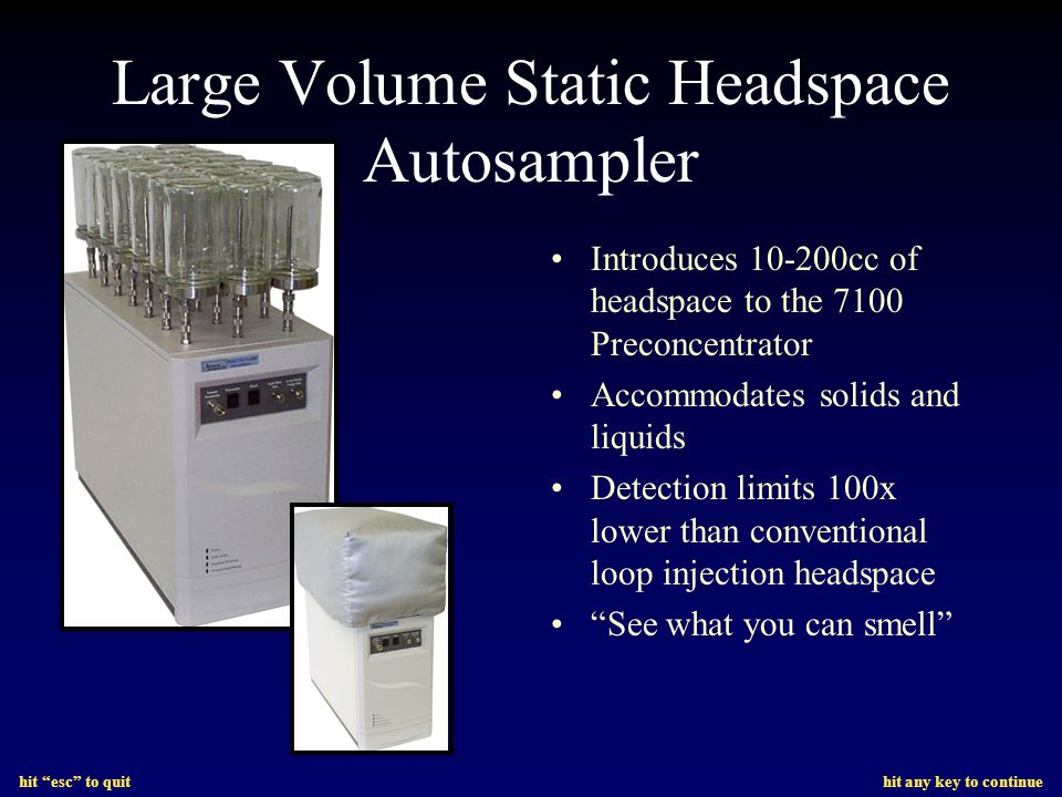 hit esc to quit hit any key to continue Large Volume Static Headspace Autosampler Introduces 10-200cc of headspace to the 7100 Preconcentrator Accommodates solids and liquids Detection limits 100x lower than conventional loop injection headspace See what you can smell