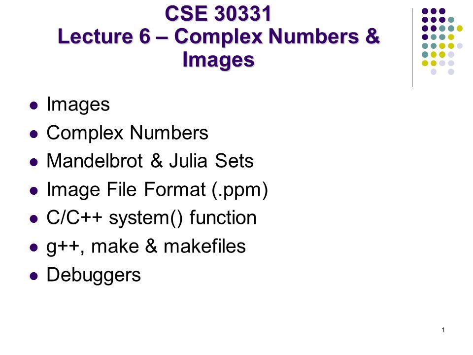 1 Images Complex Numbers Mandelbrot & Julia Sets Image File Format (.ppm) C/C++ system() function g++, make & makefiles Debuggers CSE 30331 Lecture 6