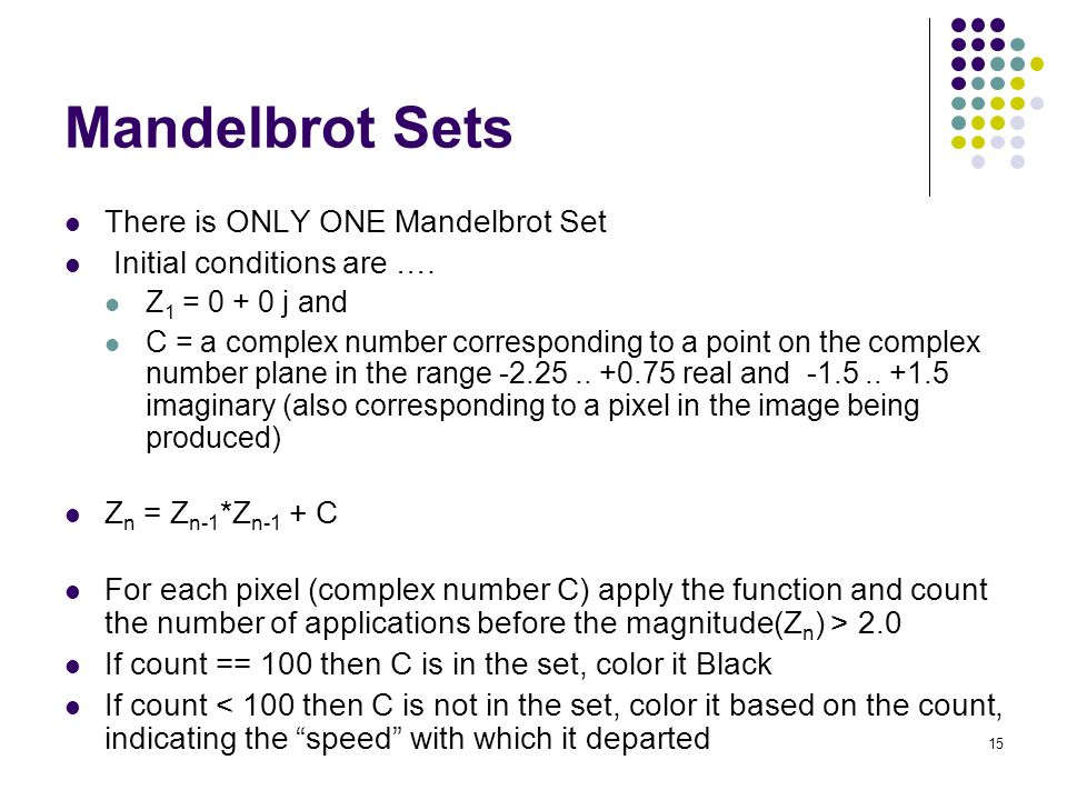 15 Mandelbrot Sets There is ONLY ONE Mandelbrot Set Initial conditions are …. Z 1 = 0 + 0 j and C = a complex number corresponding to a point on the c