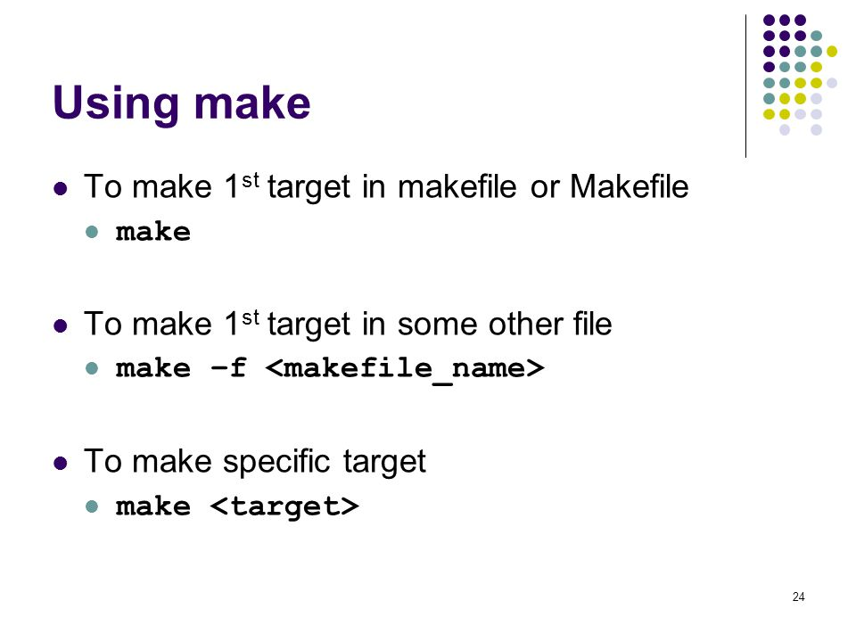 24 Using make To make 1 st target in makefile or Makefile make To make 1 st target in some other file make –f To make specific target make