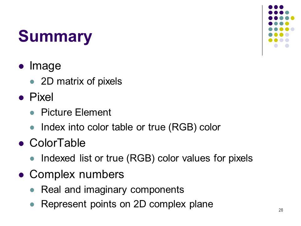 28 Summary Image 2D matrix of pixels Pixel Picture Element Index into color table or true (RGB) color ColorTable Indexed list or true (RGB) color valu