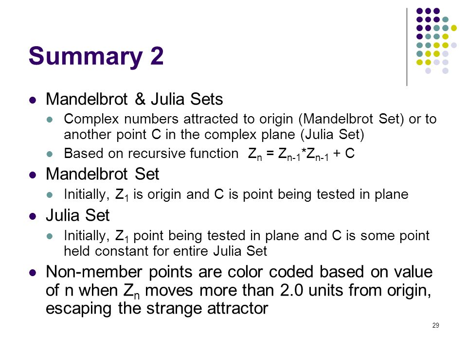 29 Summary 2 Mandelbrot & Julia Sets Complex numbers attracted to origin (Mandelbrot Set) or to another point C in the complex plane (Julia Set) Based
