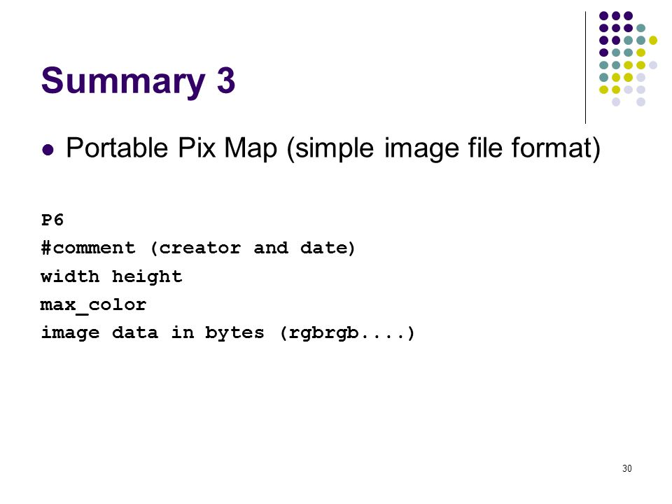30 Summary 3 Portable Pix Map (simple image file format) P6 #comment (creator and date) width height max_color image data in bytes (rgbrgb....)