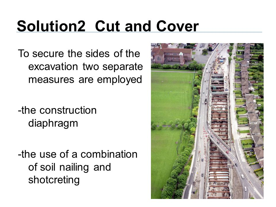 Solution2 Cut and Cover To secure the sides of the excavation two separate measures are employed -the construction diaphragm -the use of a combination of soil nailing and shotcreting