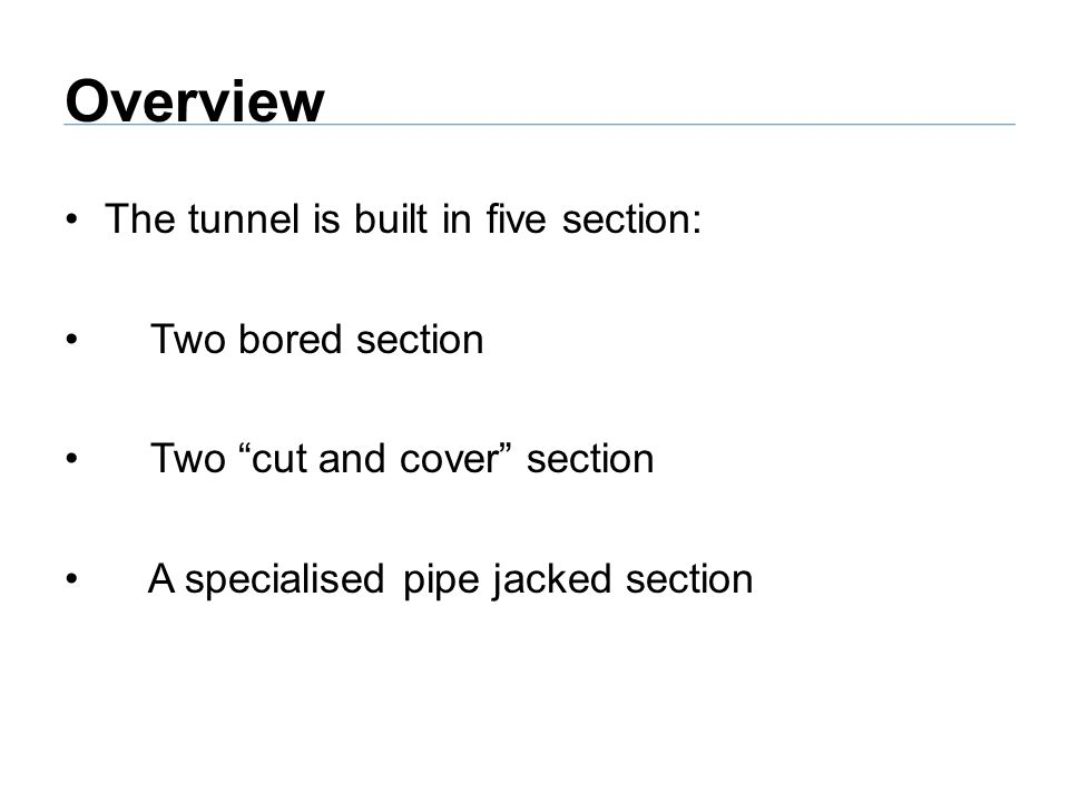 Overview The tunnel is built in five section: Two bored section Two cut and cover section A specialised pipe jacked section