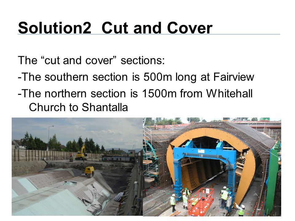 Solution2 Cut and Cover The cut and cover sections: -The southern section is 500m long at Fairview -The northern section is 1500m from Whitehall Church to Shantalla
