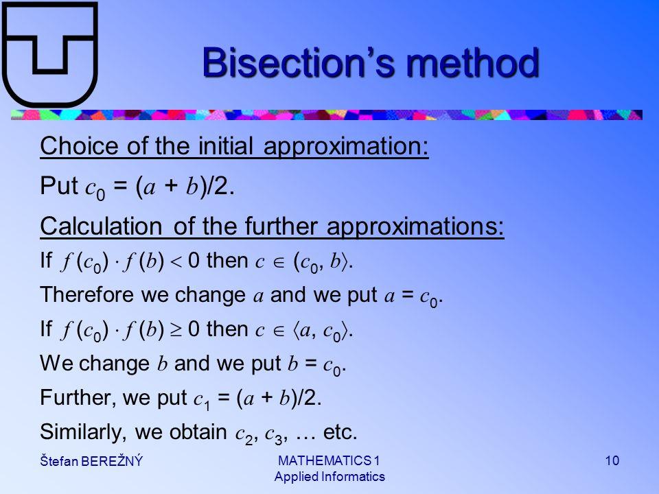 MATHEMATICS 1 Applied Informatics 10 Štefan BEREŽNÝ Bisection's method Choice of the initial approximation: Put c 0 = ( a + b )/2.
