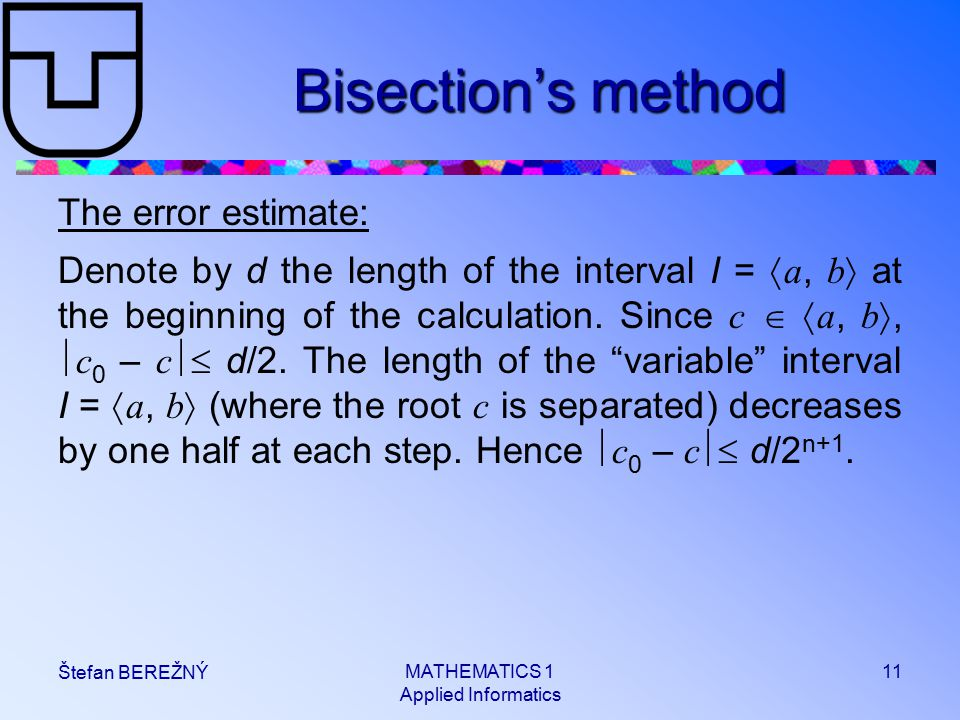 MATHEMATICS 1 Applied Informatics 11 Štefan BEREŽNÝ Bisection's method The error estimate: Denote by d the length of the interval I =  a, b  at the beginning of the calculation.
