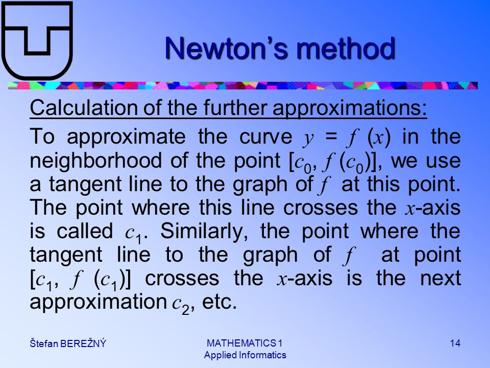 MATHEMATICS 1 Applied Informatics 14 Štefan BEREŽNÝ Newton's method Calculation of the further approximations: To approximate the curve y = f ( x ) in the neighborhood of the point [ c 0, f ( c 0 )], we use a tangent line to the graph of f at this point.