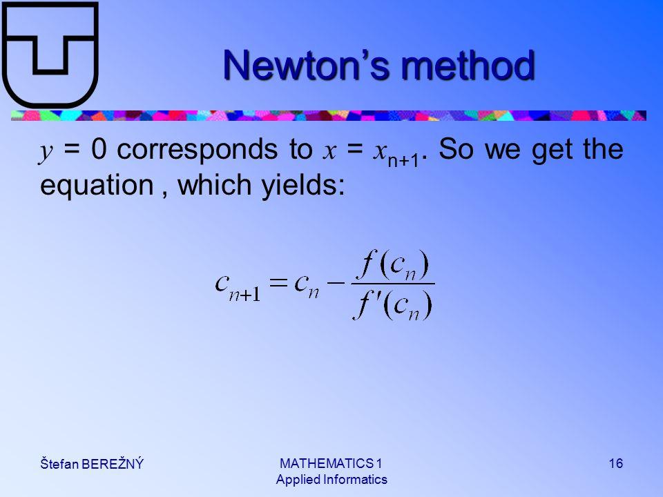 MATHEMATICS 1 Applied Informatics 16 Štefan BEREŽNÝ Newton's method y = 0 corresponds to x = x n+1.