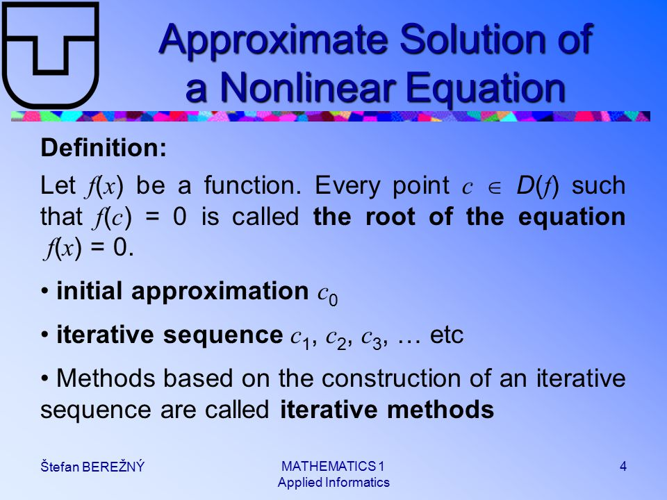 MATHEMATICS 1 Applied Informatics 4 Štefan BEREŽNÝ Approximate Solution of a Nonlinear Equation Definition: Let f ( x ) be a function.
