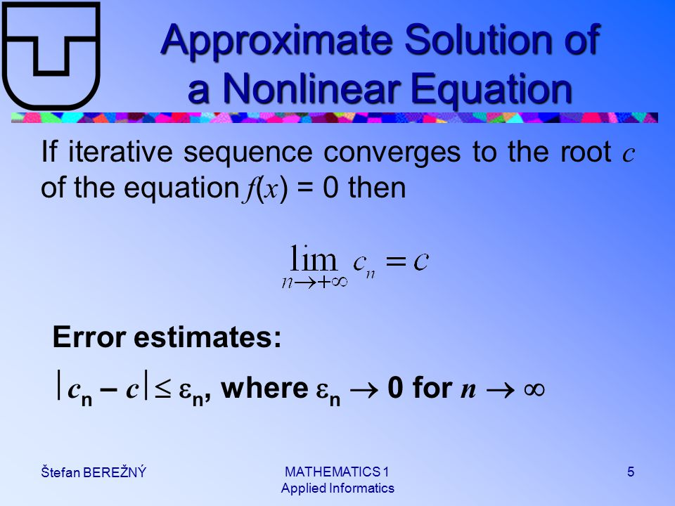 MATHEMATICS 1 Applied Informatics 5 Štefan BEREŽNÝ Approximate Solution of a Nonlinear Equation If iterative sequence converges to the root c of the equation f ( x ) = 0 then Error estimates:  c n – c   n, where  n  0 for n  