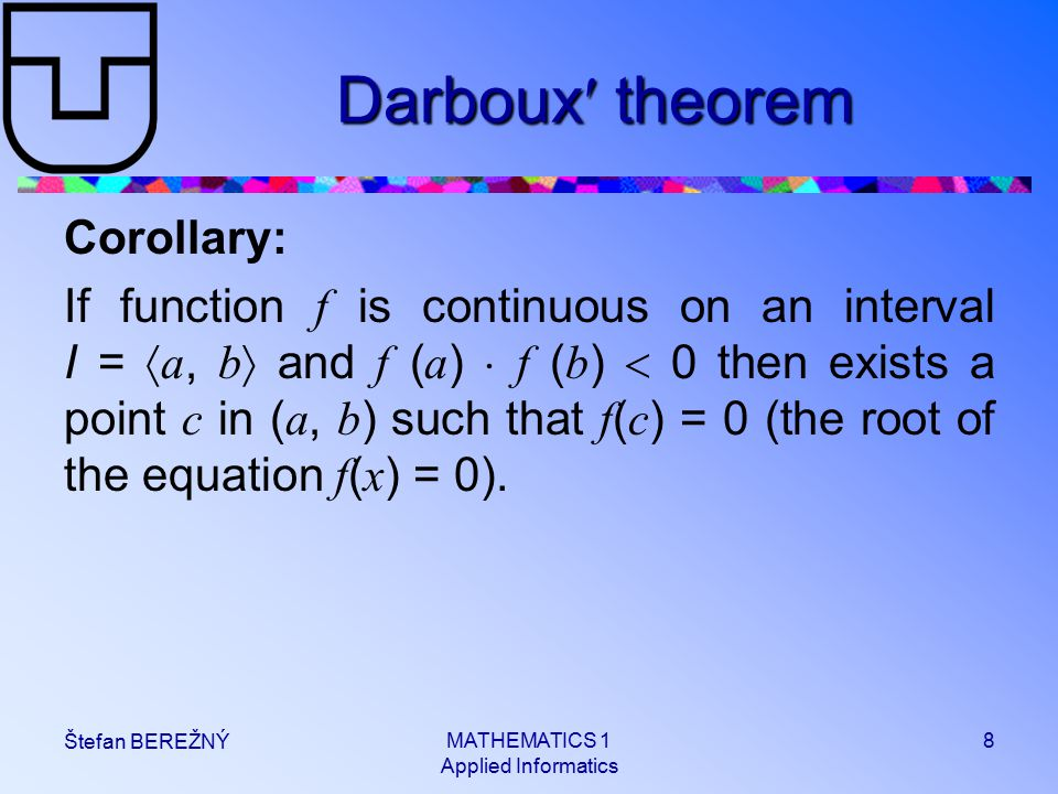 MATHEMATICS 1 Applied Informatics 8 Štefan BEREŽNÝ Darboux theorem Corollary: If function f is continuous on an interval I =  a, b  and f ( a )  f ( b )  0 then exists a point c in ( a, b ) such that f ( c ) = 0 (the root of the equation f ( x ) = 0).