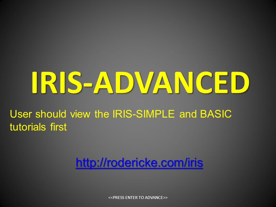 IRIS-ADVANCED > http://rodericke.com/iris User should view the IRIS-SIMPLE and BASIC tutorials first