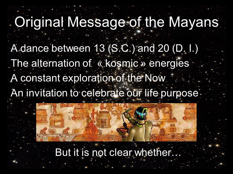 Original Message of the Mayans A dance between 13 (S.C.) and 20 (D. I.) The alternation of « kosmic » energies A constant exploration of the Now An in