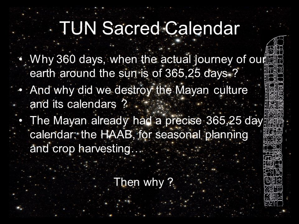 TUN Sacred Calendar Why 360 days, when the actual journey of our earth around the sun is of 365,25 days ? And why did we destroy the Mayan culture and