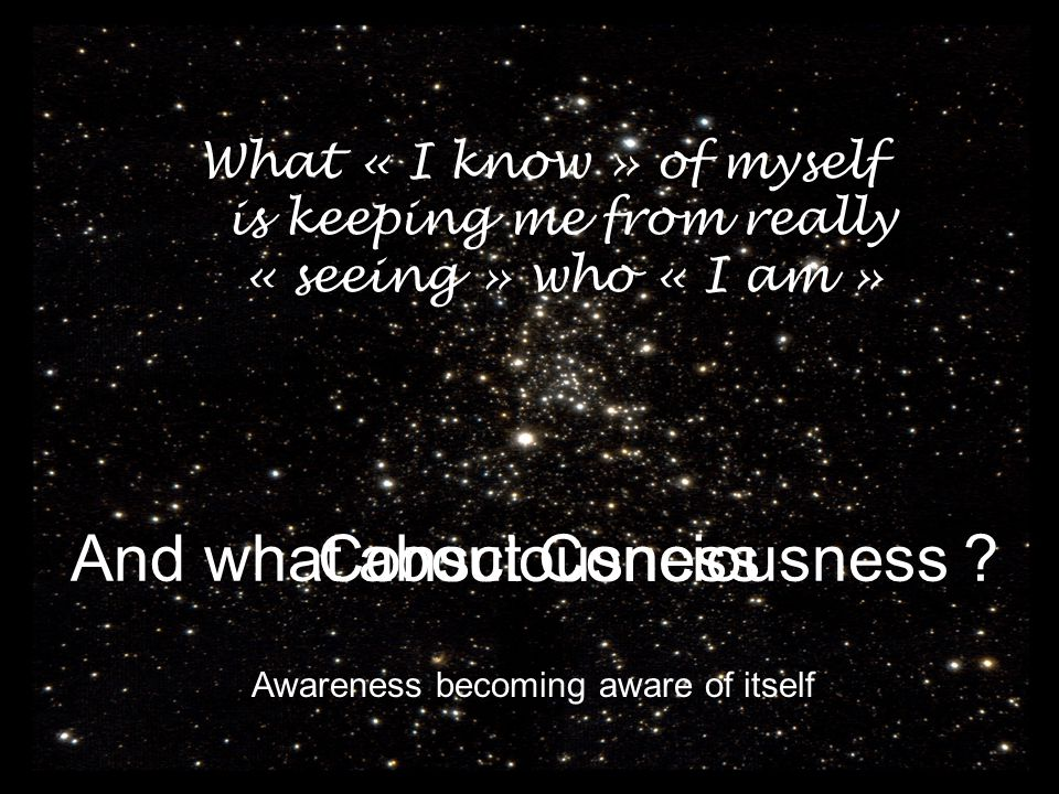 What « I know » of myself is keeping me from really « seeing » who « I am » And what about Conciousness ? Awareness becoming aware of itself Conscious