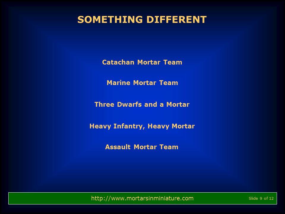 SOMETHING DIFFERENT http://www.mortarsinminiature.com Slide 9 of 12 Catachan Mortar Team Marine Mortar Team Three Dwarfs and a Mortar Heavy Infantry,