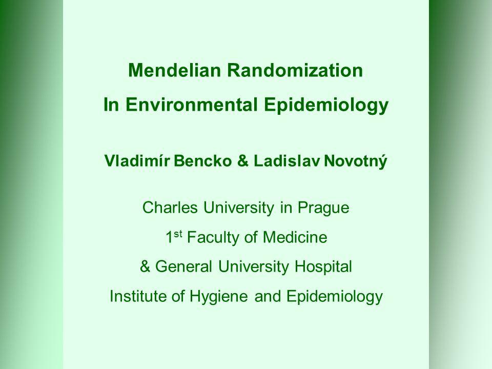 Mendelian Randomization In Environmental Epidemiology Vladimír Bencko & Ladislav Novotný Charles University in Prague 1 st Faculty of Medicine & General University Hospital Institute of Hygiene and Epidemiology