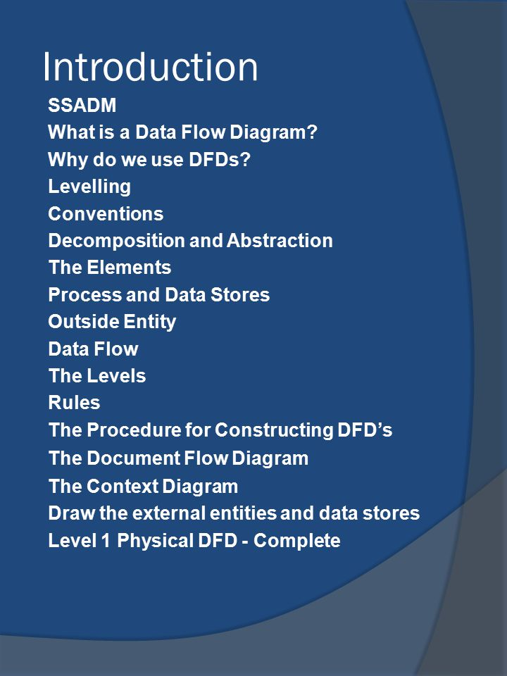 Introduction SSADM What is a Data Flow Diagram? Why do we use DFDs? Levelling Conventions Decomposition and Abstraction The Elements Process and Data