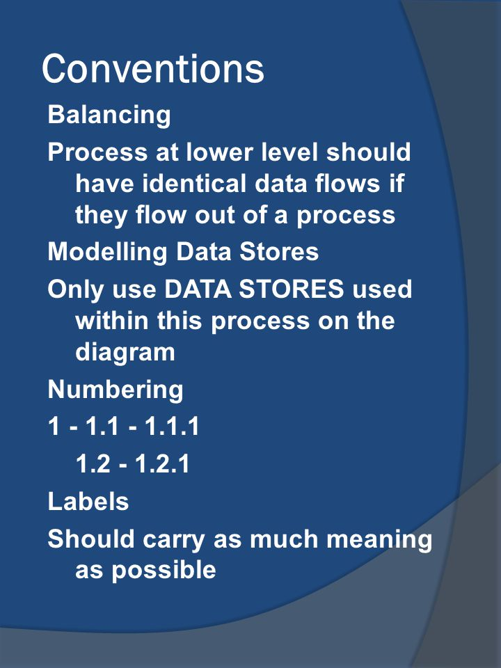 Conventions Balancing Process at lower level should have identical data flows if they flow out of a process Modelling Data Stores Only use DATA STORES