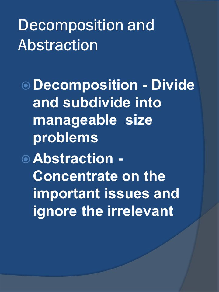 Decomposition and Abstraction  Decomposition - Divide and subdivide into manageable size problems  Abstraction - Concentrate on the important issues