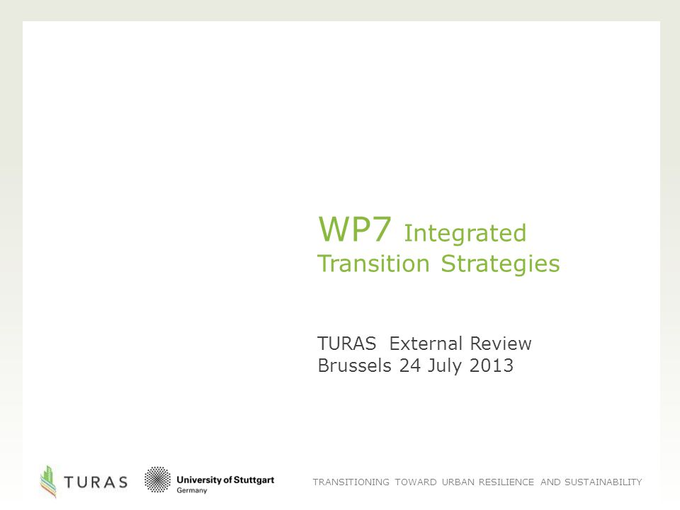TRANSITIONING TOWARD URBAN RESILIENCE AND SUSTAINABILITY WP7 Integrated Transition Strategies TURAS External Review Brussels 24 July 2013