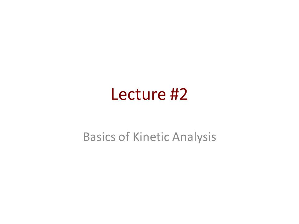 Lecture #2 Basics of Kinetic Analysis
