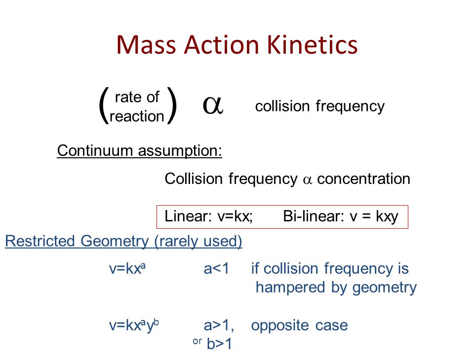 Mass Action Kinetics rate of reaction ( )  collision frequency v=kx a a<1if collision frequency is hampered by geometry v=kx a y b a>1, opposite case or b>1 Restricted Geometry (rarely used) Collision frequency  concentration Linear: v=kx; Bi-linear: v = kxy Continuum assumption: