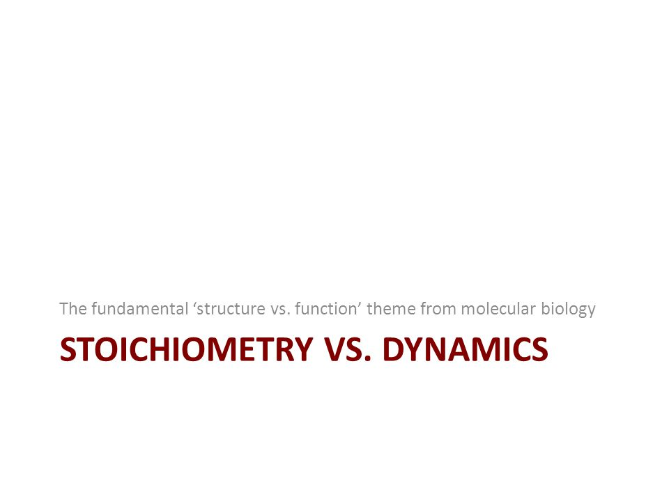STOICHIOMETRY VS. DYNAMICS The fundamental 'structure vs. function' theme from molecular biology