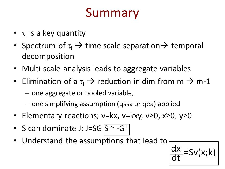 Summary  i is a key quantity Spectrum of  i  time scale separation  temporal decomposition Multi-scale analysis leads to aggregate variables Elimination of a  i  reduction in dim from m  m-1 – one aggregate or pooled variable, – one simplifying assumption (qssa or qea) applied Elementary reactions; v=kx, v=kxy, v≥0, x≥0, y≥0 S can dominate J; J=SG S ~ -G T Understand the assumptions that lead to dt dx =Sv(x;k)