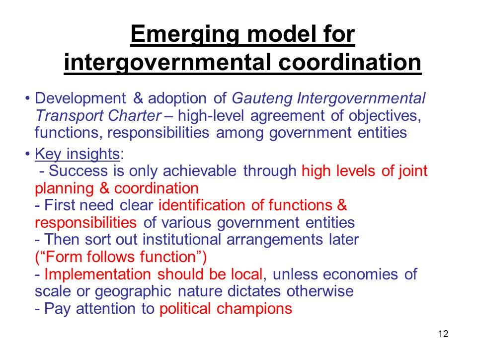12 Emerging model for intergovernmental coordination Development & adoption of Gauteng Intergovernmental Transport Charter – high-level agreement of objectives, functions, responsibilities among government entities Key insights: - Success is only achievable through high levels of joint planning & coordination - First need clear identification of functions & responsibilities of various government entities - Then sort out institutional arrangements later ( Form follows function ) - Implementation should be local, unless economies of scale or geographic nature dictates otherwise - Pay attention to political champions