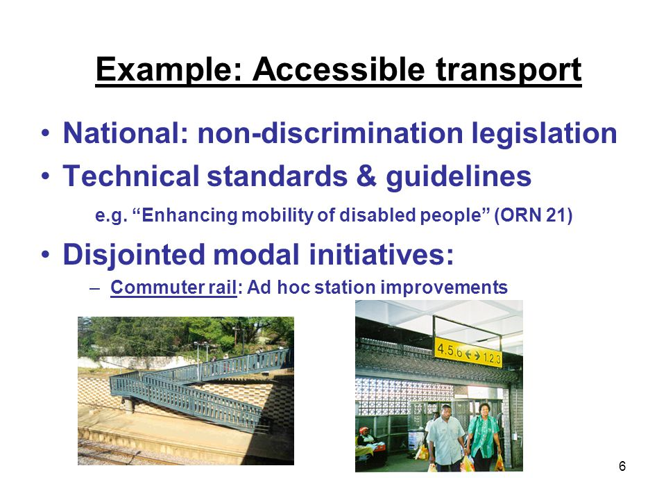 6 Example: Accessible transport National: non-discrimination legislation Technical standards & guidelines e.g.