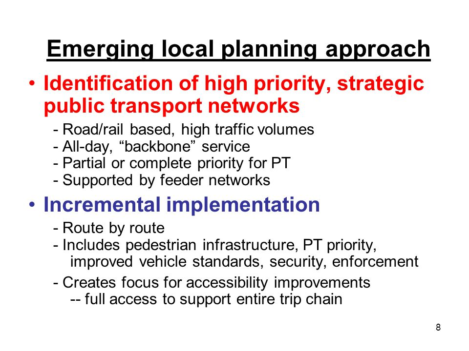 8 Emerging local planning approach Identification of high priority, strategic public transport networks - Road/rail based, high traffic volumes - All-day, backbone service - Partial or complete priority for PT - Supported by feeder networks Incremental implementation - Route by route - Includes pedestrian infrastructure, PT priority, improved vehicle standards, security, enforcement - Creates focus for accessibility improvements -- full access to support entire trip chain