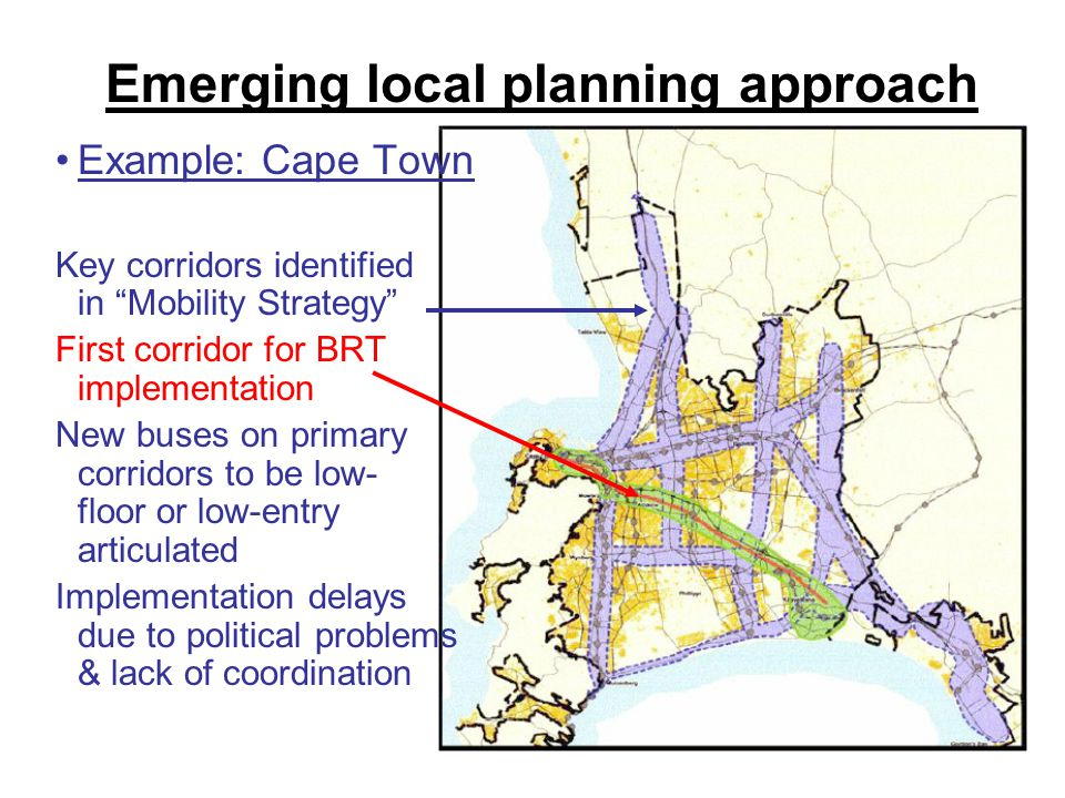 9 Emerging local planning approach Example: Cape Town Key corridors identified in Mobility Strategy First corridor for BRT implementation New buses on primary corridors to be low- floor or low-entry articulated Implementation delays due to political problems & lack of coordination