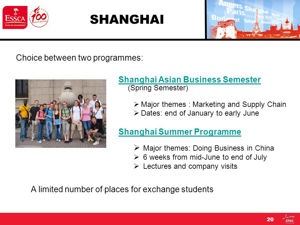 20 SHANGHAI Shanghai Asian Business Semester (Spring Semester)  Major themes : Marketing and Supply Chain  Dates: end of January to early June Shanghai Summer Programme  Major themes: Doing Business in China  6 weeks from mid-June to end of July  Lectures and company visits Choice between two programmes: A limited number of places for exchange students