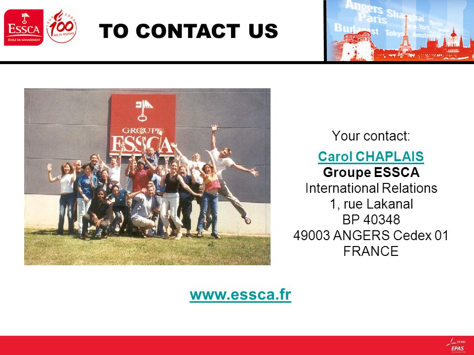 Your contact: Carol CHAPLAIS Carol CHAPLAIS Groupe ESSCA International Relations 1, rue Lakanal BP 40348 49003 ANGERS Cedex 01 FRANCE www.essca.fr TO CONTACT US