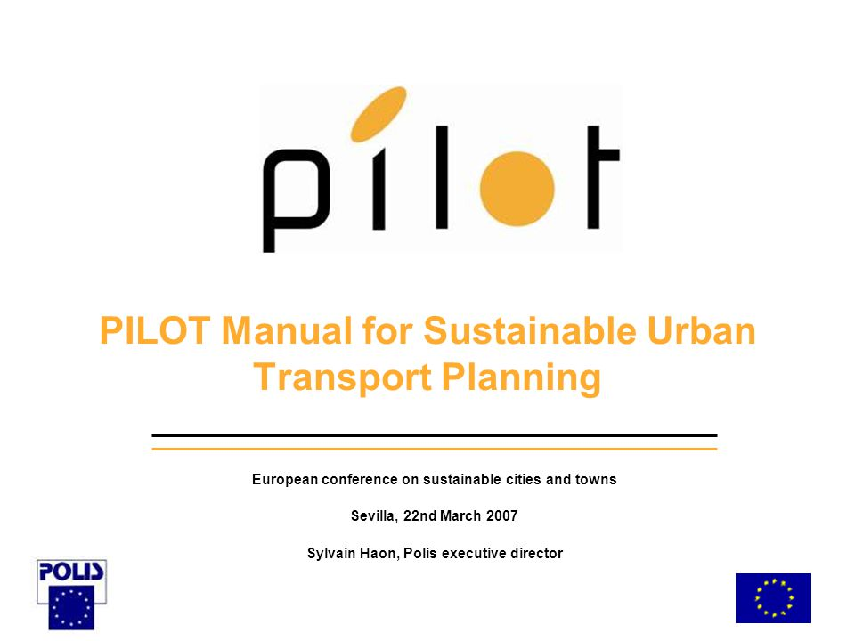 PILOT Manual for Sustainable Urban Transport Planning European conference on sustainable cities and towns Sevilla, 22nd March 2007 Sylvain Haon, Polis executive director