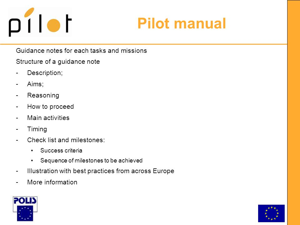 Pilot manual Guidance notes for each tasks and missions Structure of a guidance note -Description; -Aims; -Reasoning -How to proceed -Main activities -Timing -Check list and milestones: Success criteria Sequence of milestones to be achieved -Illustration with best practices from across Europe -More information