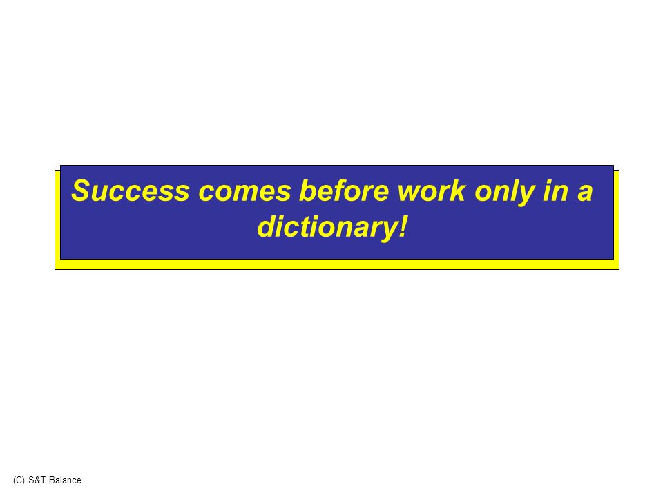 Success comes before work only in a dictionary! (C) S&T Balance