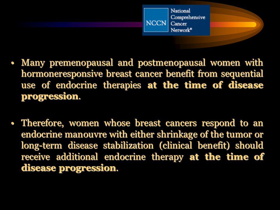 Many premenopausal and postmenopausal women with hormoneresponsive breast cancer benefit from sequential use of endocrine therapies at the time of dis