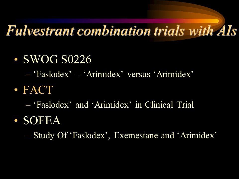 Fulvestrant combination trials with AIs SWOG S0226 –'Faslodex' + 'Arimidex' versus 'Arimidex' FACT –'Faslodex' and 'Arimidex' in Clinical Trial SOFEA