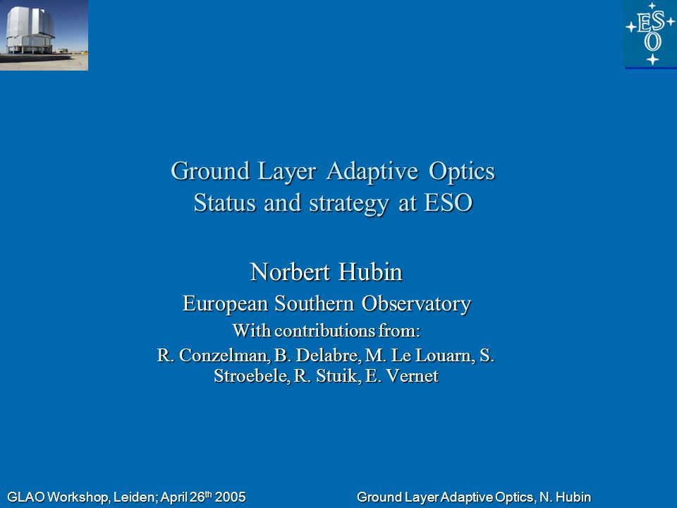 GLAO Workshop, Leiden; April 26 th 2005 Ground Layer Adaptive Optics, N. Hubin Ground Layer Adaptive Optics Status and strategy at ESO Norbert Hubin E