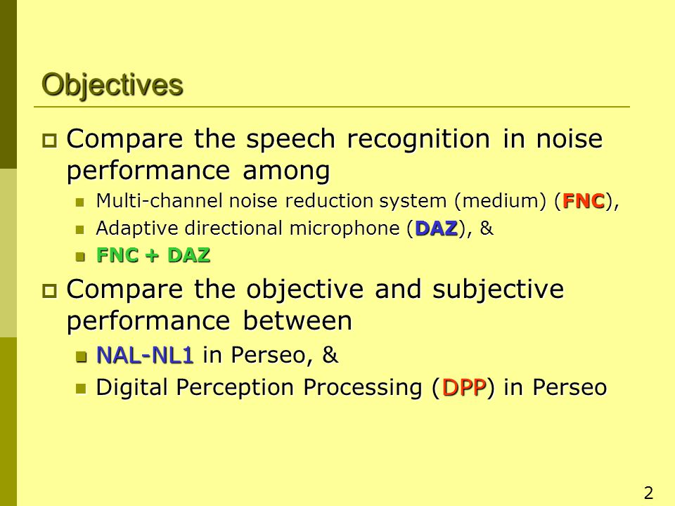 2 Objectives  Compare the speech recognition in noise performance among Multi-channel noise reduction system (medium) (FNC), Multi-channel noise reduction system (medium) (FNC), Adaptive directional microphone (DAZ), & Adaptive directional microphone (DAZ), & FNC + DAZ FNC + DAZ  Compare the objective and subjective performance between NAL-NL1 in Perseo, & NAL-NL1 in Perseo, & Digital Perception Processing (DPP) in Perseo Digital Perception Processing (DPP) in Perseo