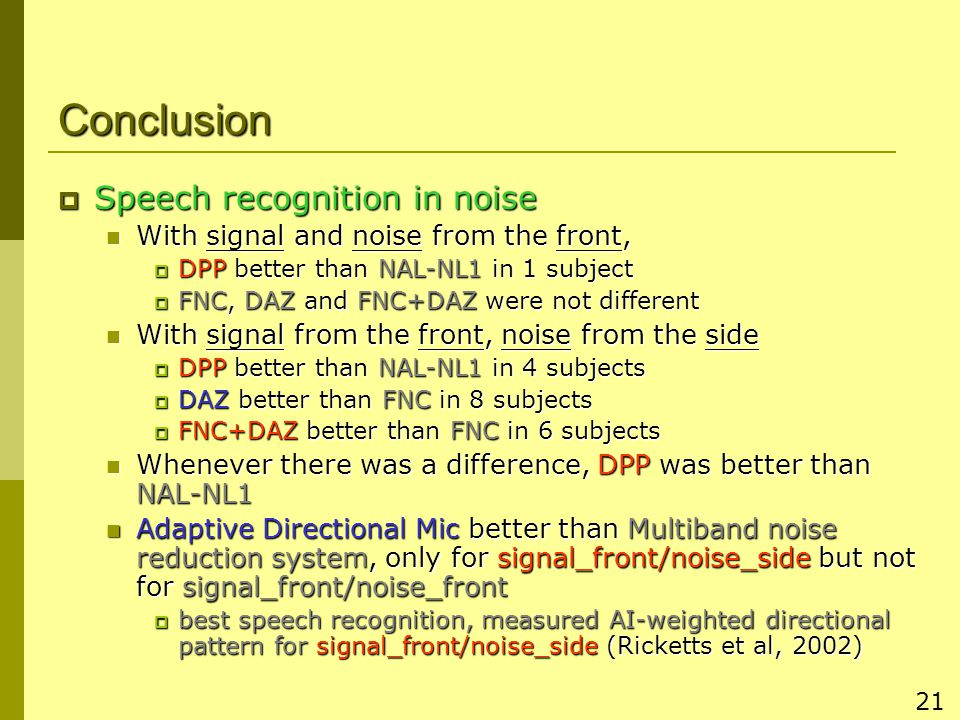 21 Conclusion  Speech recognition in noise With signal and noise from the front, With signal and noise from the front,  DPP better than NAL-NL1 in 1 subject  FNC, DAZ and FNC+DAZ were not different With signal from the front, noise from the side With signal from the front, noise from the side  DPP better than NAL-NL1 in 4 subjects  DAZ better than FNC in 8 subjects  FNC+DAZ better than FNC in 6 subjects Whenever there was a difference, DPP was better than NAL-NL1 Whenever there was a difference, DPP was better than NAL-NL1 Adaptive Directional Mic better than Multiband noise reduction system, only for signal_front/noise_side but not for signal_front/noise_front Adaptive Directional Mic better than Multiband noise reduction system, only for signal_front/noise_side but not for signal_front/noise_front  best speech recognition, measured AI-weighted directional pattern for signal_front/noise_side (Ricketts et al, 2002)